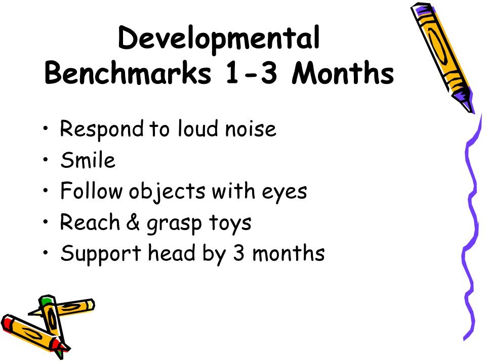 Developmental Benchmarks 1-3 Months Respond to loud noise Smile Follow objects with eyes Reach & grasp toys Support head by 3 months