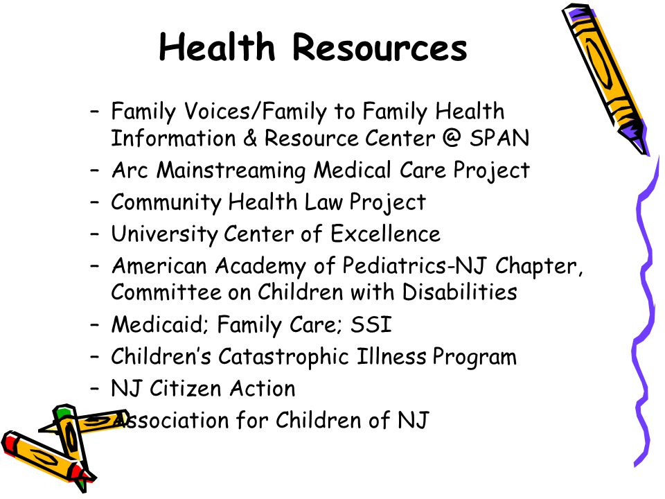 Health Resources –Family Voices/Family to Family Health Information & Resource Center @ SPAN –Arc Mainstreaming Medical Care Project –Community Health