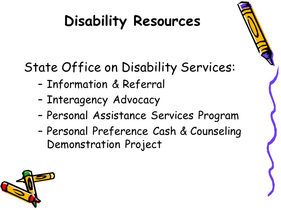 Disability Resources State Office on Disability Services: –Information & Referral –Interagency Advocacy –Personal Assistance Services Program –Persona