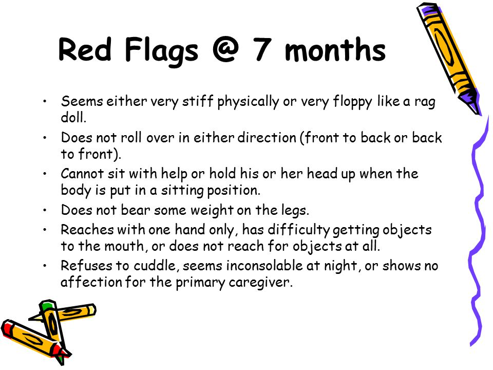 Red Flags @ 7 months Seems either very stiff physically or very floppy like a rag doll. Does not roll over in either direction (front to back or back