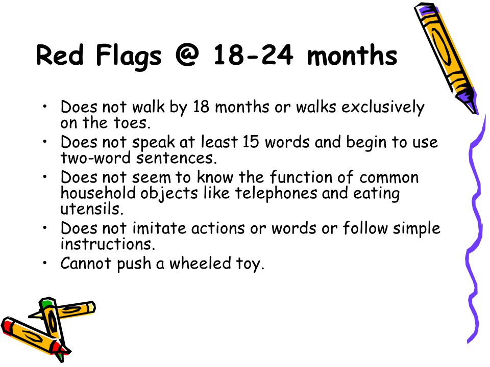 Red Flags @ 18-24 months Does not walk by 18 months or walks exclusively on the toes. Does not speak at least 15 words and begin to use two-word sente