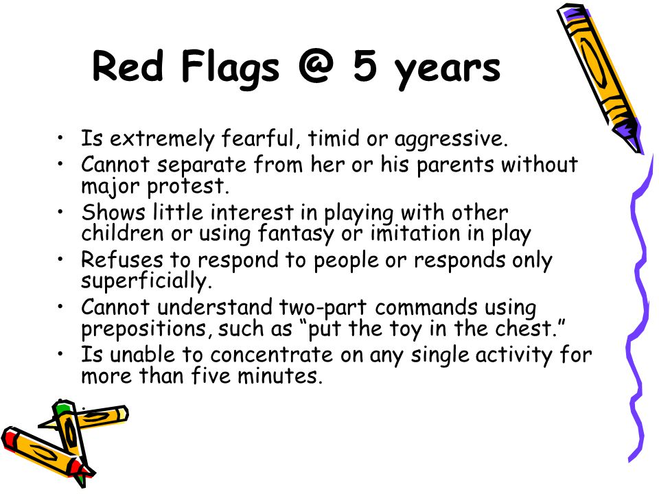 Red Flags @ 5 years Is extremely fearful, timid or aggressive. Cannot separate from her or his parents without major protest. Shows little interest in
