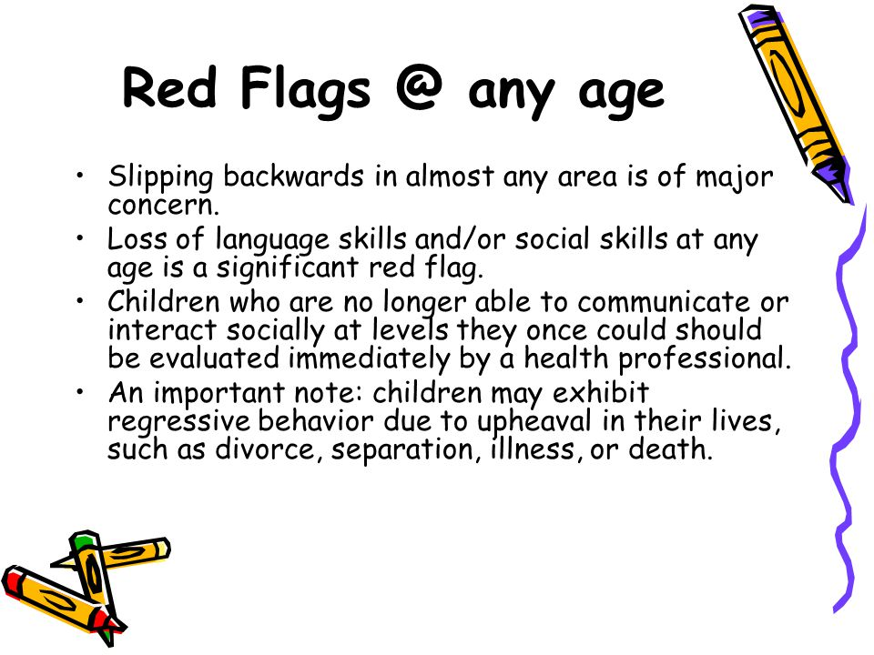 Red Flags @ any age Slipping backwards in almost any area is of major concern. Loss of language skills and/or social skills at any age is a significan