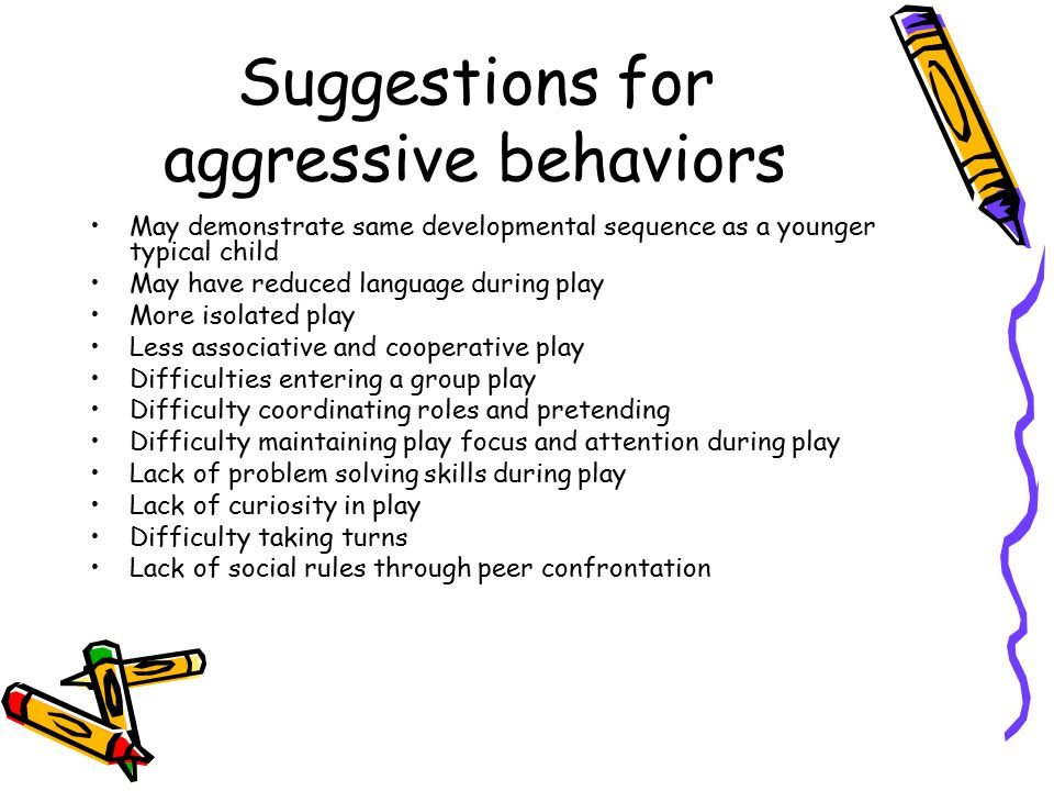 Suggestions for aggressive behaviors May demonstrate same developmental sequence as a younger typical child May have reduced language during play More