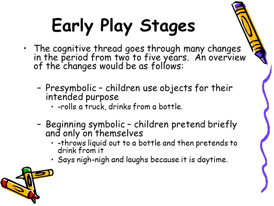 Early Play Stages The cognitive thread goes through many changes in the period from two to five years. An overview of the changes would be as follows: