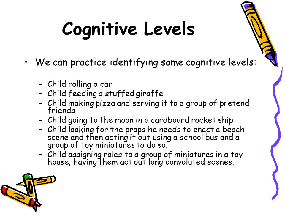 Cognitive Levels We can practice identifying some cognitive levels: –Child rolling a car –Child feeding a stuffed giraffe –Child making pizza and serv