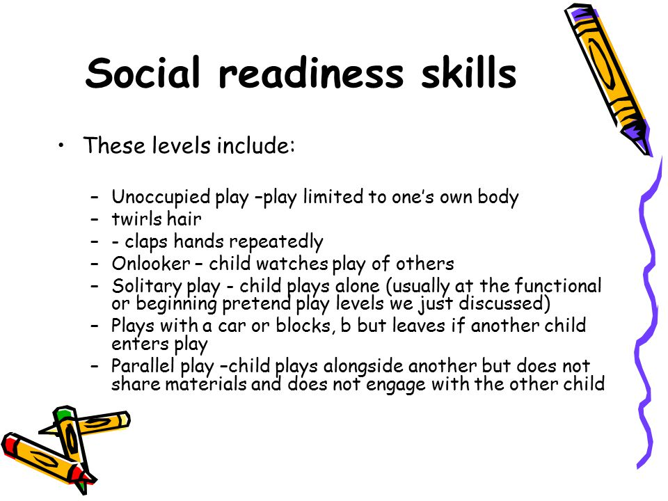 Social readiness skills These levels include: –Unoccupied play –play limited to one's own body –twirls hair –- claps hands repeatedly –Onlooker – chil