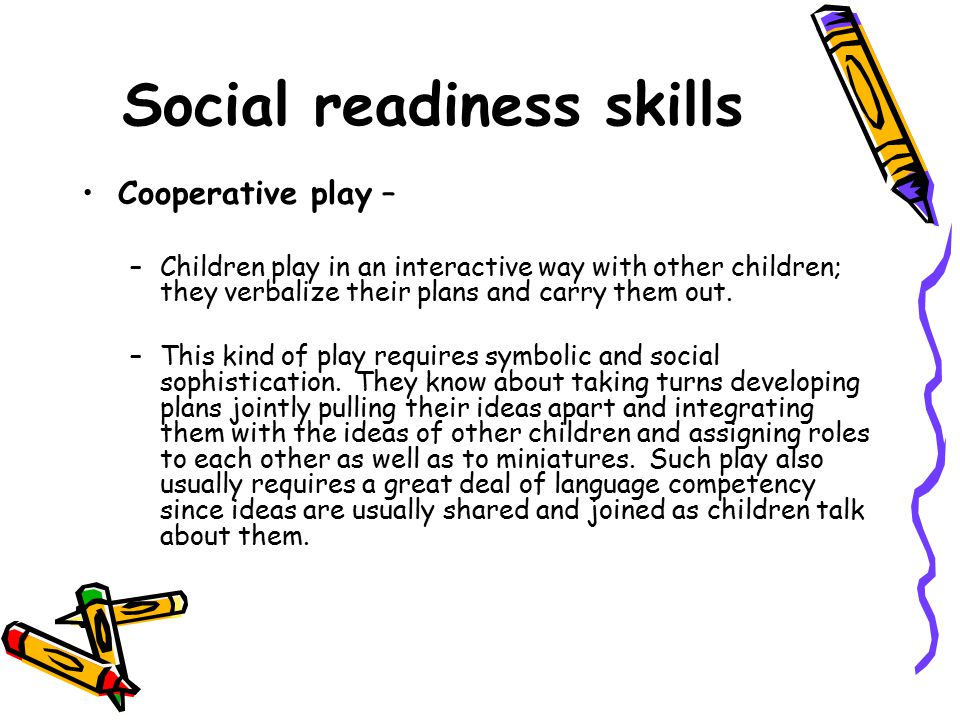 Social readiness skills Cooperative play – –Children play in an interactive way with other children; they verbalize their plans and carry them out. –T