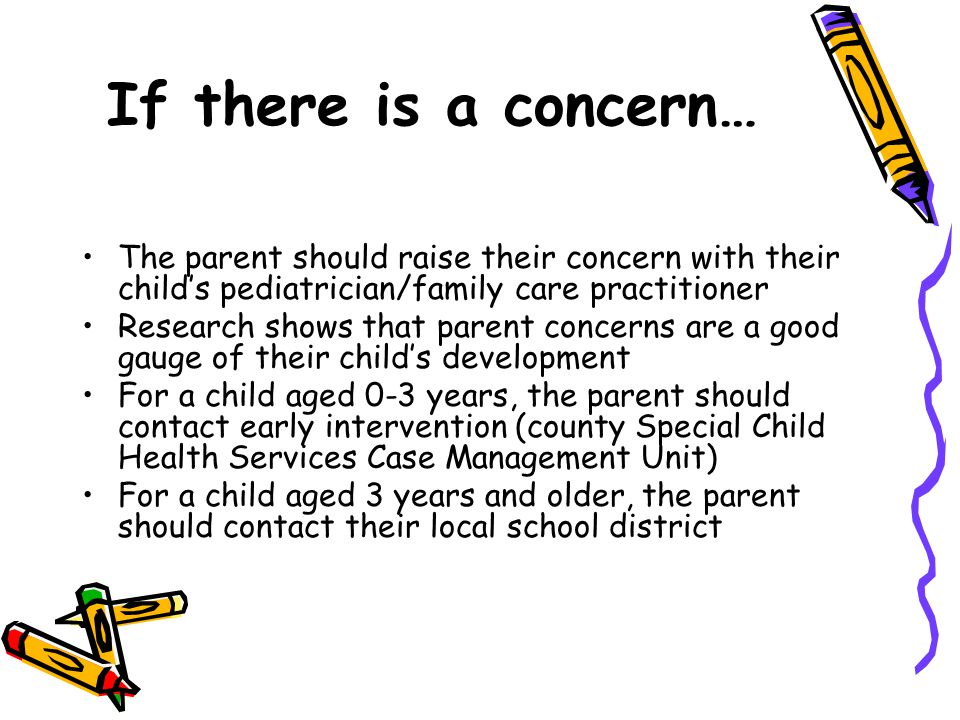 If there is a concern… The parent should raise their concern with their child's pediatrician/family care practitioner Research shows that parent conce