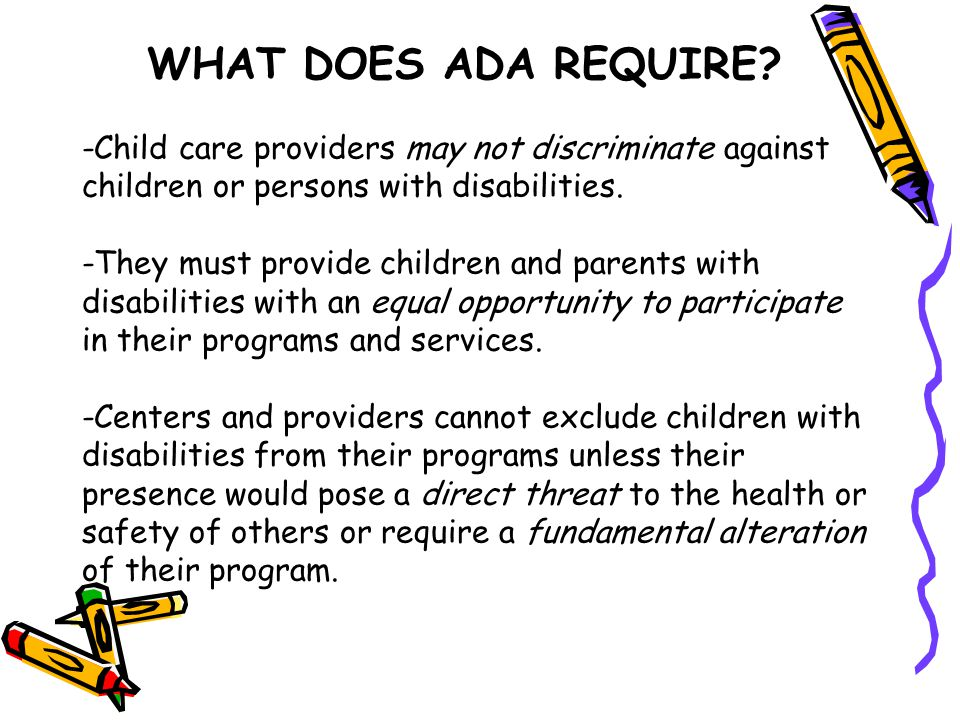 WHAT DOES ADA REQUIRE? -Child care providers may not discriminate against children or persons with disabilities. -They must provide children and paren