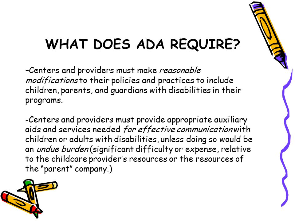 WHAT DOES ADA REQUIRE? - Centers and providers must make reasonable modifications to their policies and practices to include children, parents, and gu