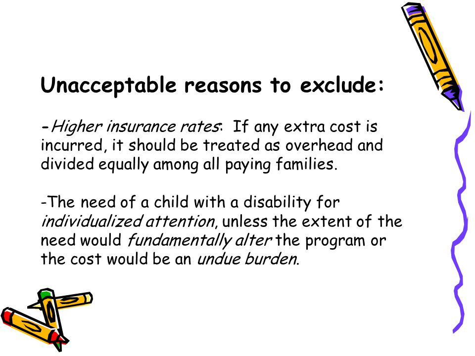Unacceptable reasons to exclude: -Higher insurance rates: If any extra cost is incurred, it should be treated as overhead and divided equally among al