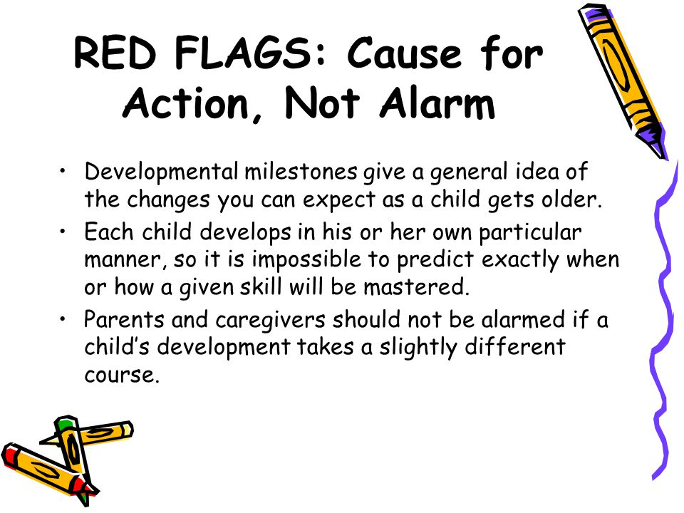 RED FLAGS: Cause for Action, Not Alarm Developmental milestones give a general idea of the changes you can expect as a child gets older. Each child de