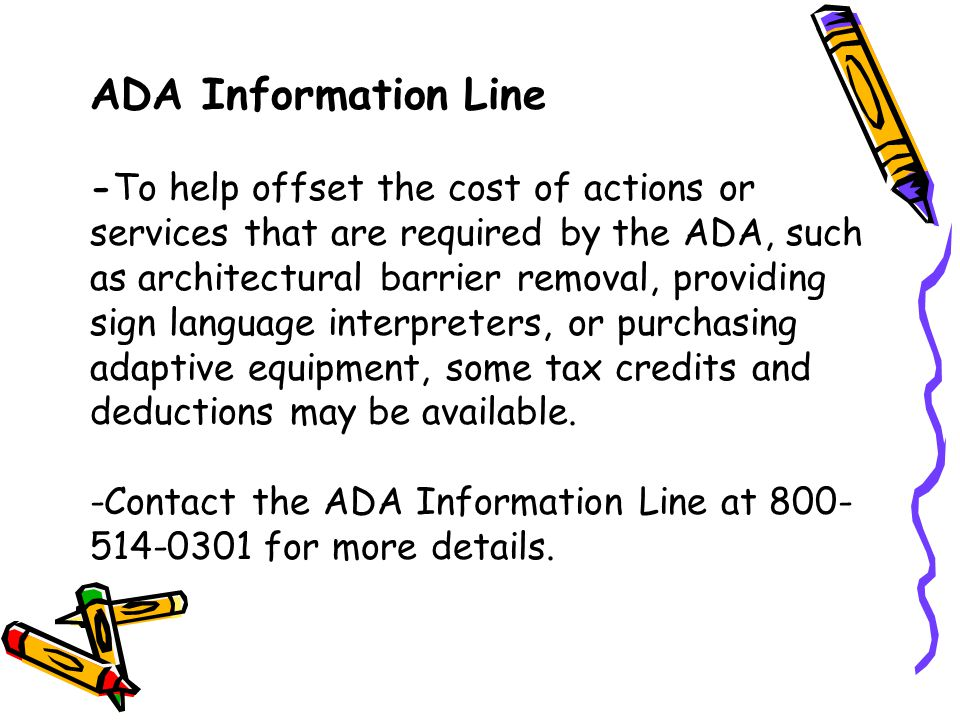 ADA Information Line -To help offset the cost of actions or services that are required by the ADA, such as architectural barrier removal, providing si