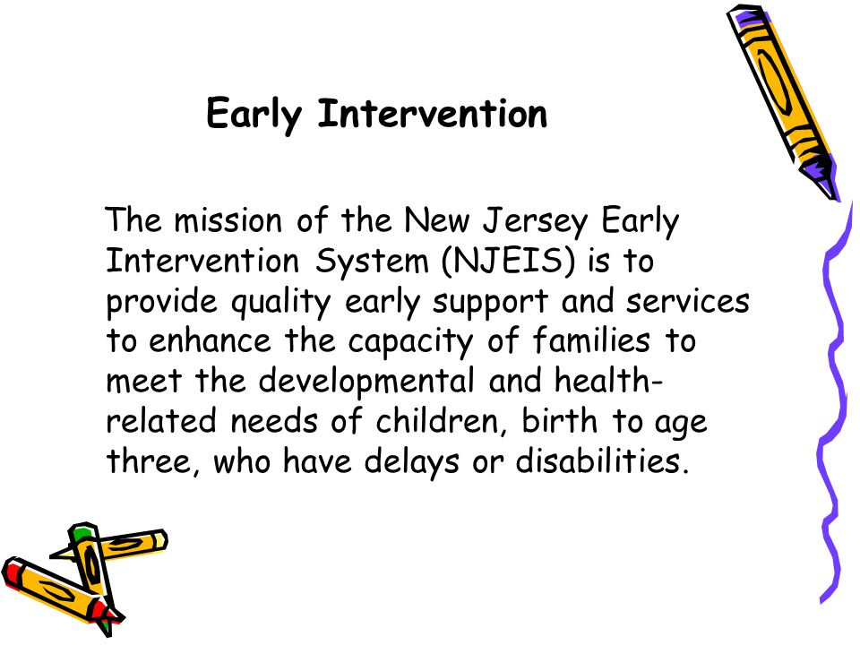 Early Intervention The mission of the New Jersey Early Intervention System (NJEIS) is to provide quality early support and services to enhance the cap