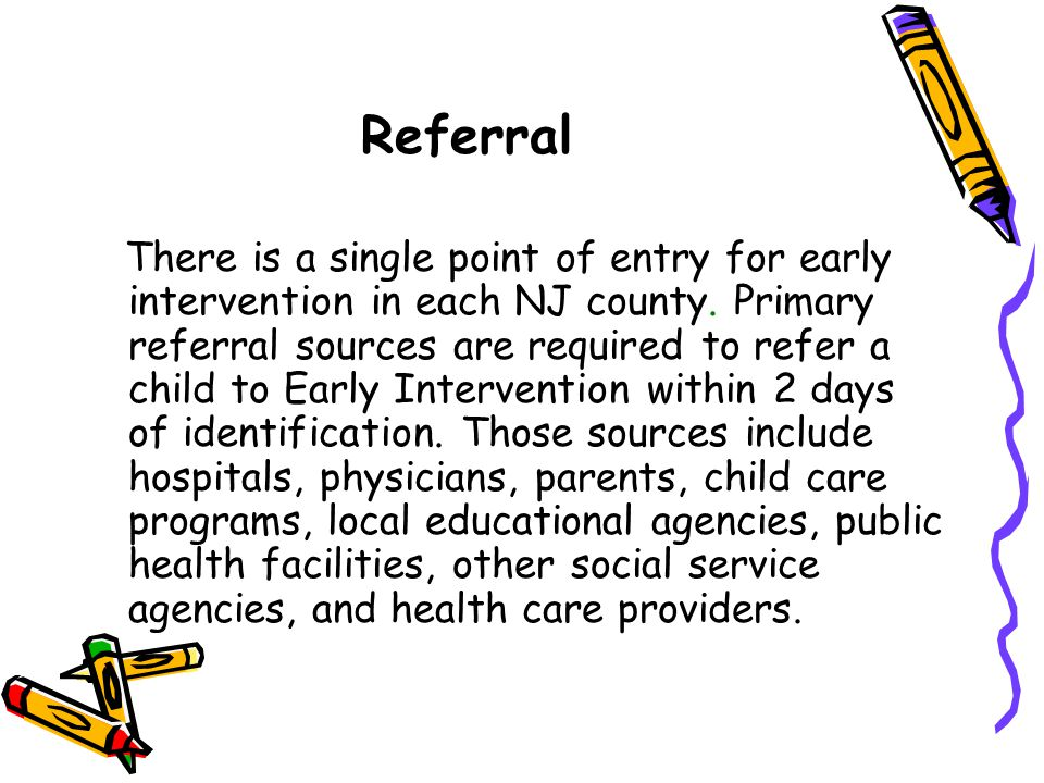 Referral There is a single point of entry for early intervention in each NJ county. Primary referral sources are required to refer a child to Early In