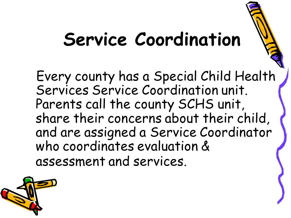 Service Coordination Every county has a Special Child Health Services Service Coordination unit. Parents call the county SCHS unit, share their concer