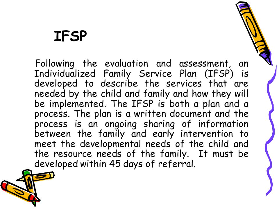 IFSP Following the evaluation and assessment, an Individualized Family Service Plan (IFSP) is developed to describe the services that are needed by th