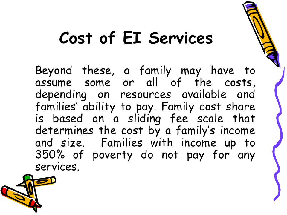Cost of EI Services Beyond these, a family may have to assume some or all of the costs, depending on resources available and families' ability to pay.