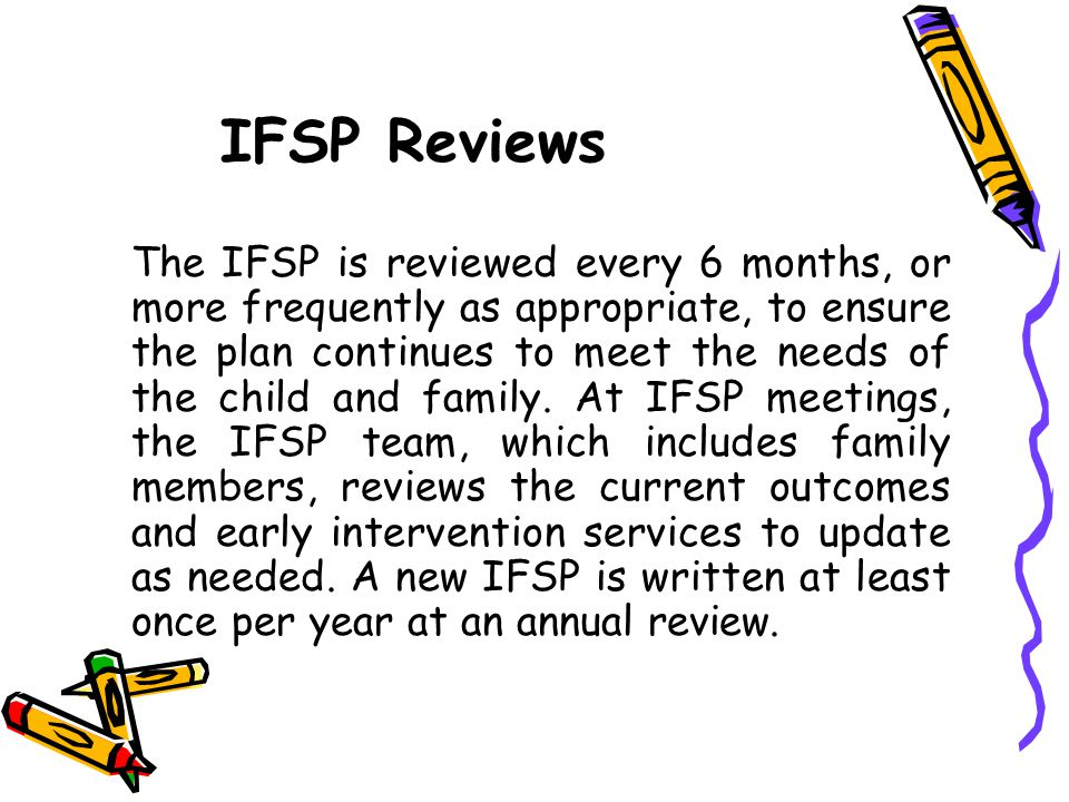 IFSP Reviews The IFSP is reviewed every 6 months, or more frequently as appropriate, to ensure the plan continues to meet the needs of the child and f