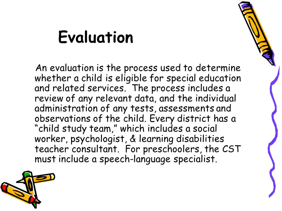Evaluation An evaluation is the process used to determine whether a child is eligible for special education and related services. The process includes