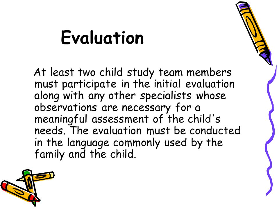 Evaluation At least two child study team members must participate in the initial evaluation along with any other specialists whose observations are ne