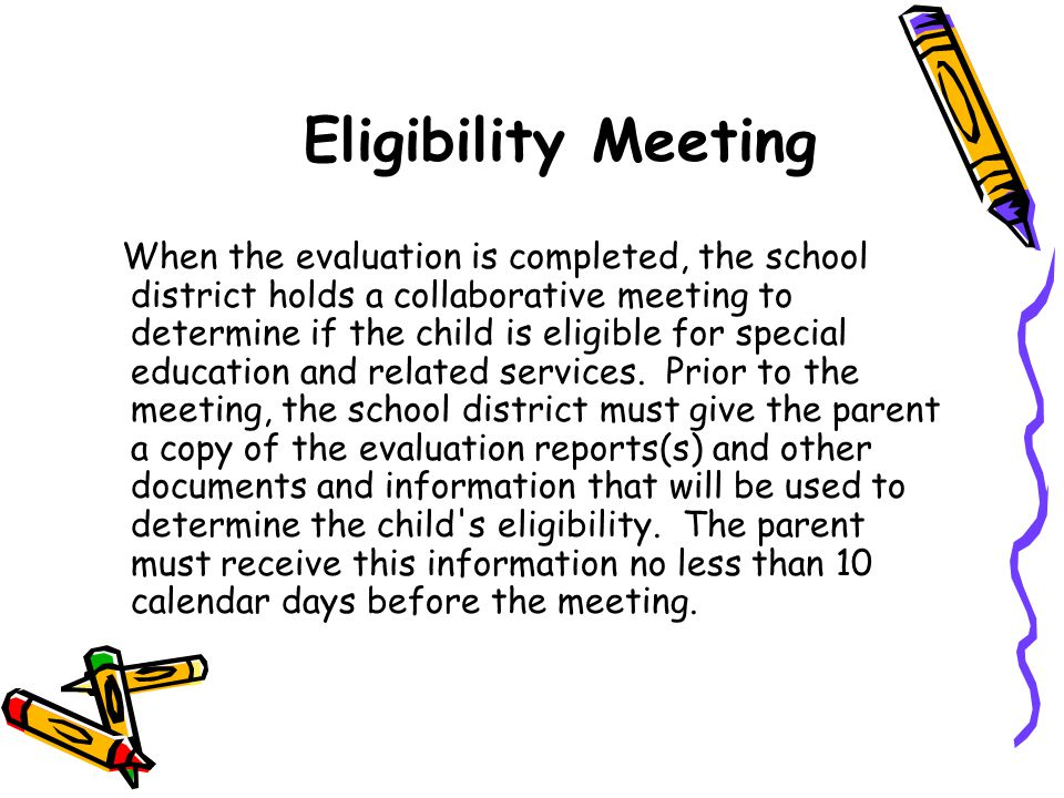 Eligibility Meeting When the evaluation is completed, the school district holds a collaborative meeting to determine if the child is eligible for spec