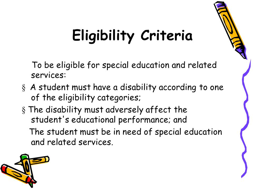 Eligibility Criteria To be eligible for special education and related services:  A student must have a disability according to one of the eligibility