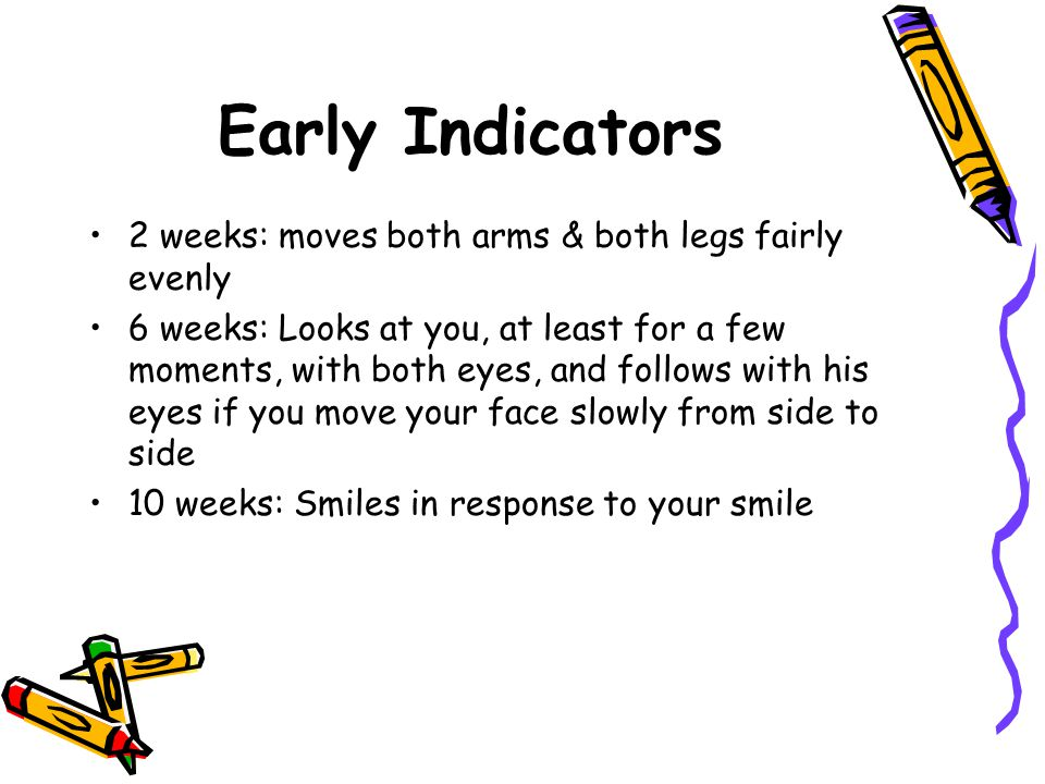 Early Indicators 2 weeks: moves both arms & both legs fairly evenly 6 weeks: Looks at you, at least for a few moments, with both eyes, and follows wit