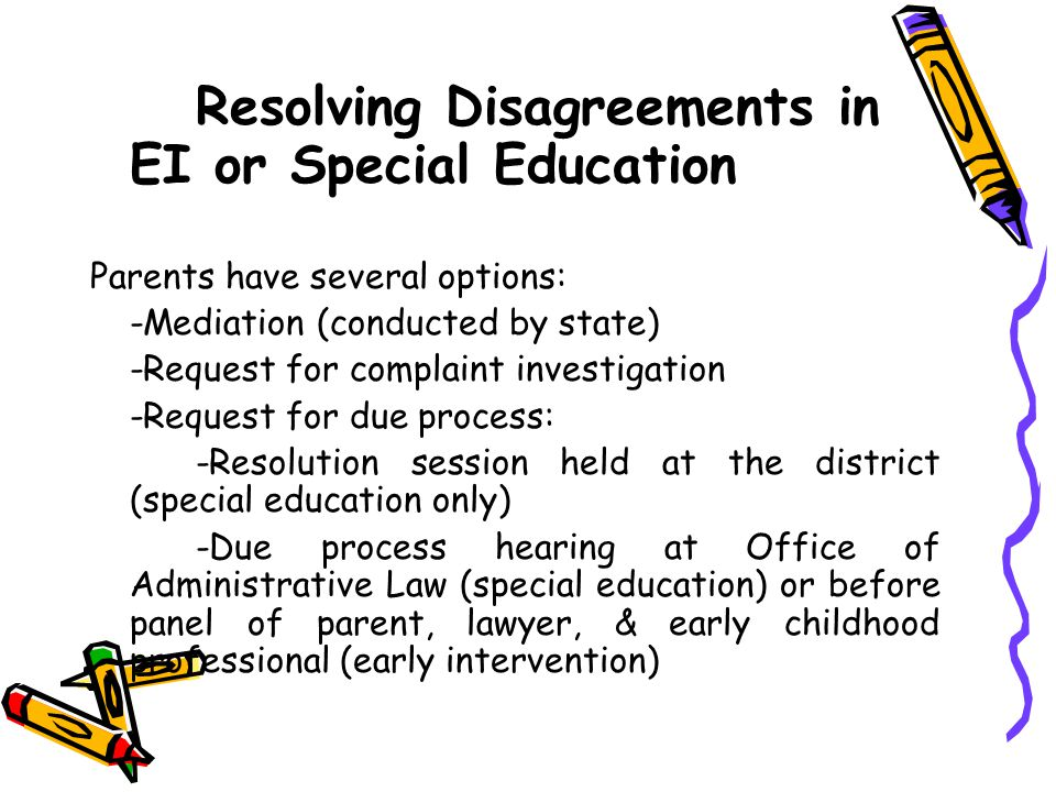 Resolving Disagreements in EI or Special Education Parents have several options: -Mediation (conducted by state) -Request for complaint investigation