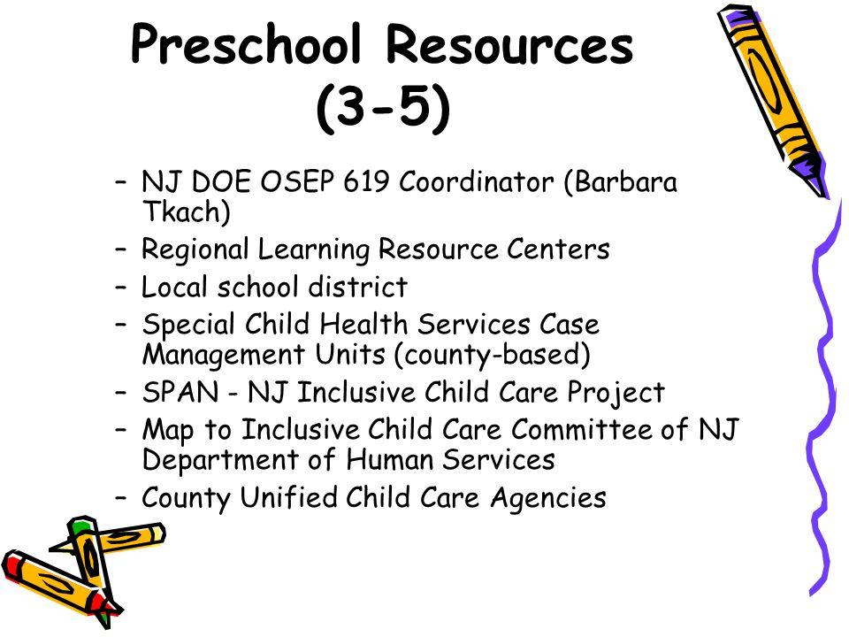 Preschool Resources (3-5) –NJ DOE OSEP 619 Coordinator (Barbara Tkach) –Regional Learning Resource Centers –Local school district –Special Child Healt