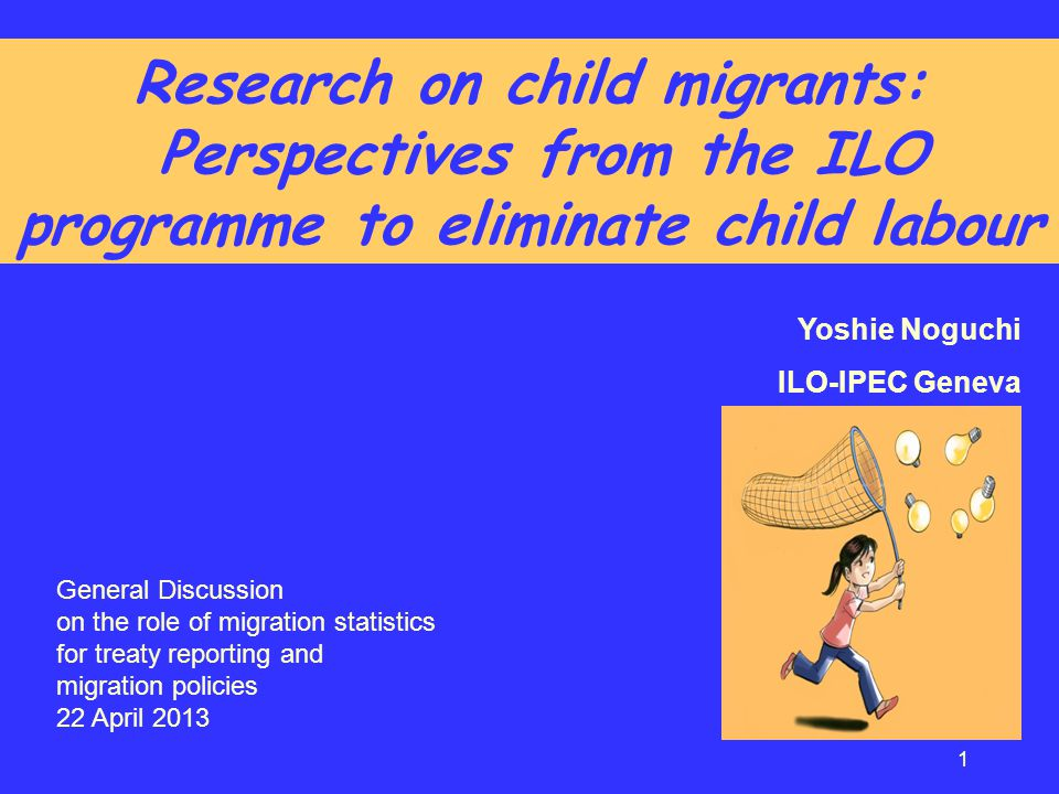 Research on child migrants: Perspectives from the ILO programme to eliminate child labour Yoshie Noguchi ILO-IPEC Geneva 1 General Discussion on the r