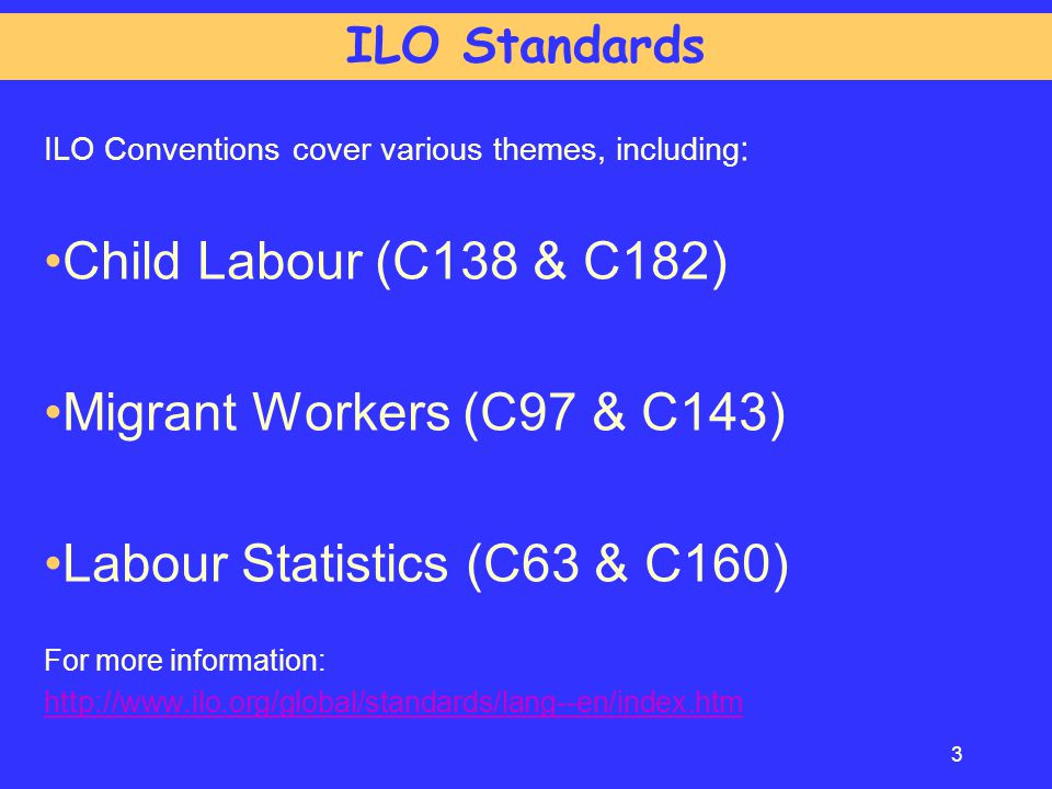 ILO Conventions cover various themes, including : Child Labour (C138 & C182) Migrant Workers (C97 & C143) Labour Statistics (C63 & C160) For more info