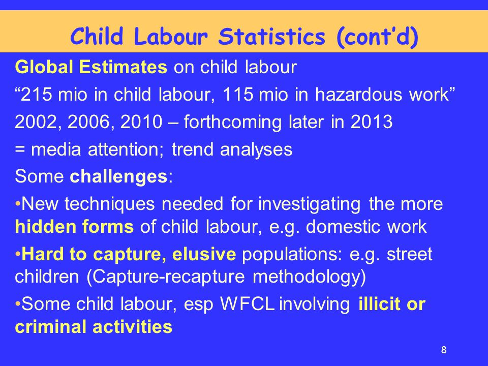 "Global Estimates on child labour ""215 mio in child labour, 115 mio in hazardous work"" 2002, 2006, 2010 – forthcoming later in 2013 = media attention;"