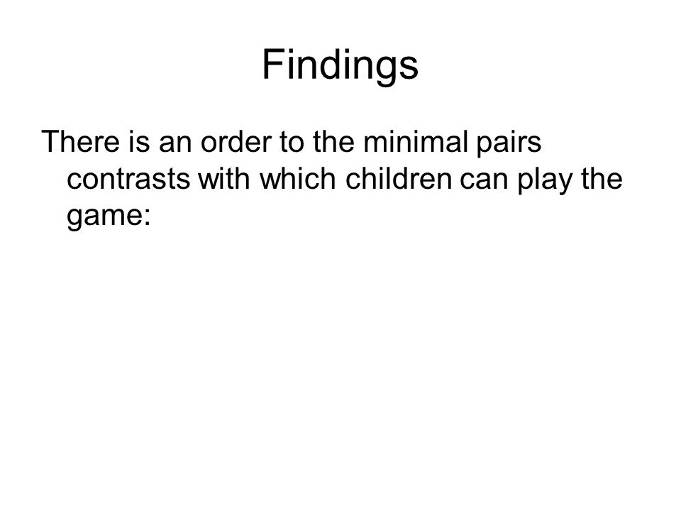 Findings There is an order to the minimal pairs contrasts with which children can play the game: