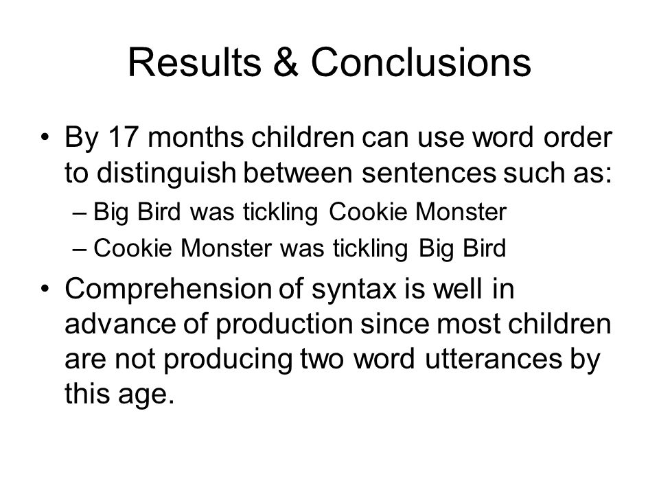 Results & Conclusions By 17 months children can use word order to distinguish between sentences such as: –Big Bird was tickling Cookie Monster –Cookie Monster was tickling Big Bird Comprehension of syntax is well in advance of production since most children are not producing two word utterances by this age.