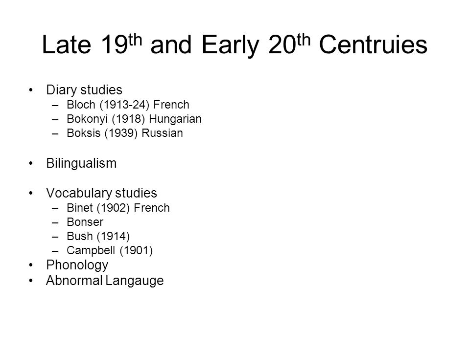 Late 19 th and Early 20 th Centruies Diary studies –Bloch (1913-24) French –Bokonyi (1918) Hungarian –Boksis (1939) Russian Bilingualism Vocabulary studies –Binet (1902) French –Bonser –Bush (1914) –Campbell (1901) Phonology Abnormal Langauge