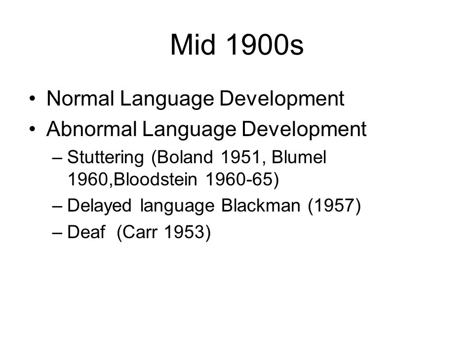 Mid 1900s Normal Language Development Abnormal Language Development –Stuttering (Boland 1951, Blumel 1960,Bloodstein 1960-65) –Delayed language Blackman (1957) –Deaf (Carr 1953)