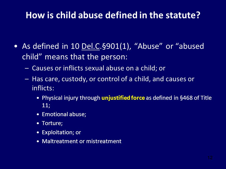 """12 How is child abuse defined in the statute? As defined in 10 Del.C.§901(1), """"Abuse"""" or """"abused child"""" means that the person: –Causes or inflicts sex"""