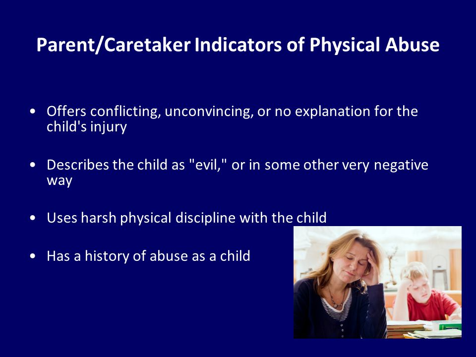14 Parent/Caretaker Indicators of Physical Abuse Offers conflicting, unconvincing, or no explanation for the child's injury Describes the child as
