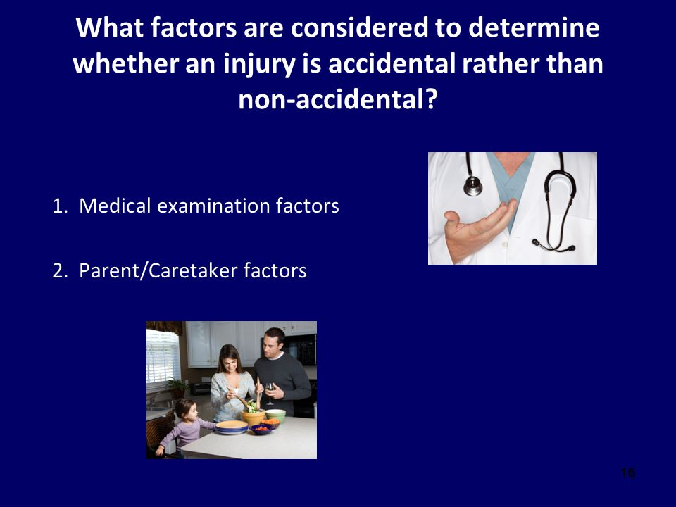 16 What factors are considered to determine whether an injury is accidental rather than non-accidental? 1. Medical examination factors 2. Parent/Caret