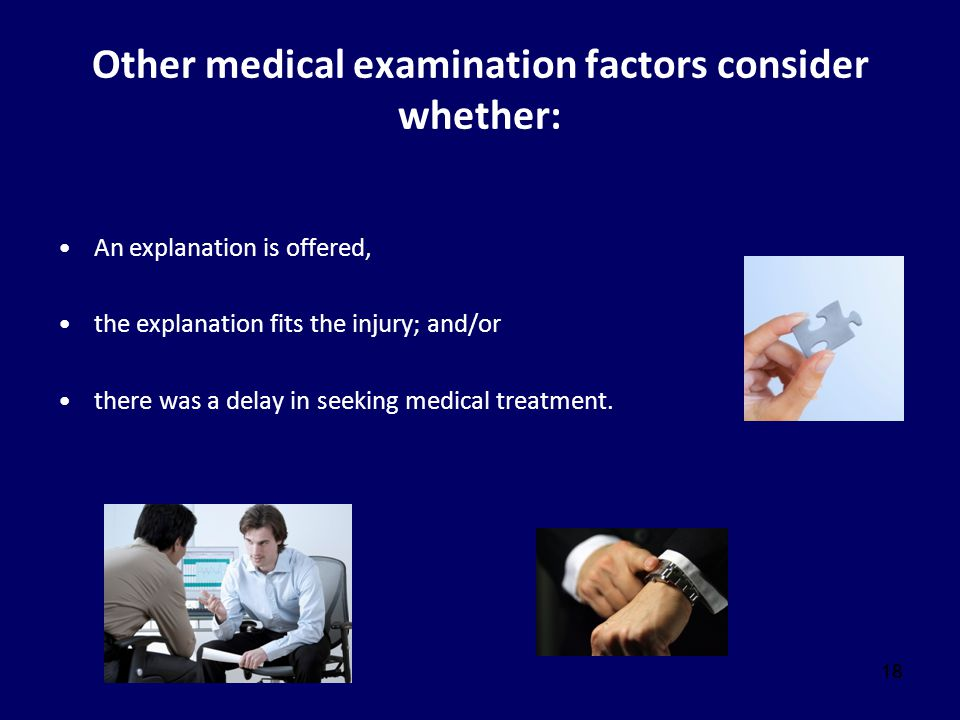 18 Other medical examination factors consider whether: An explanation is offered, the explanation fits the injury; and/or there was a delay in seeking