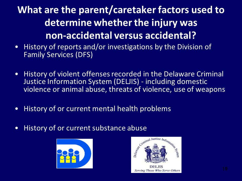 19 What are the parent/caretaker factors used to determine whether the injury was non-accidental versus accidental? History of reports and/or investig