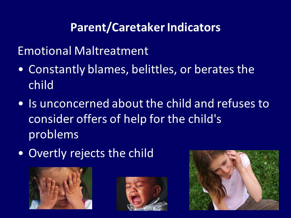 35 Parent/Caretaker Indicators Emotional Maltreatment Constantly blames, belittles, or berates the child Is unconcerned about the child and refuses to