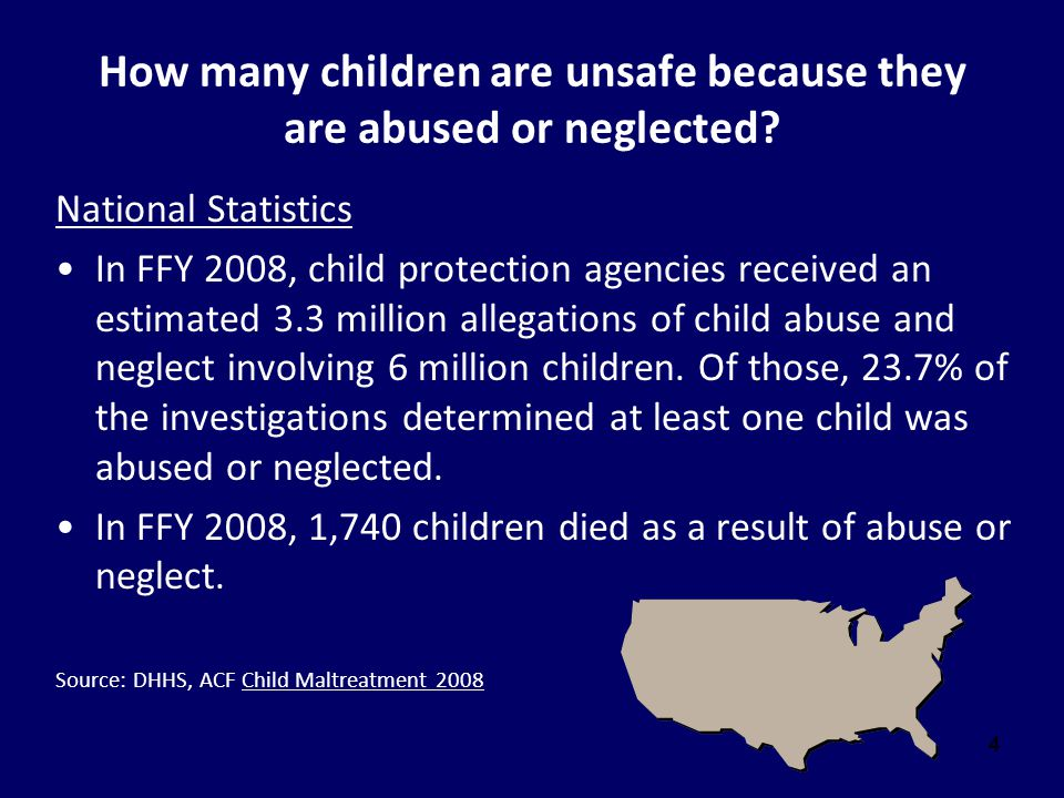 444 How many children are unsafe because they are abused or neglected? National Statistics In FFY 2008, child protection agencies received an estimate