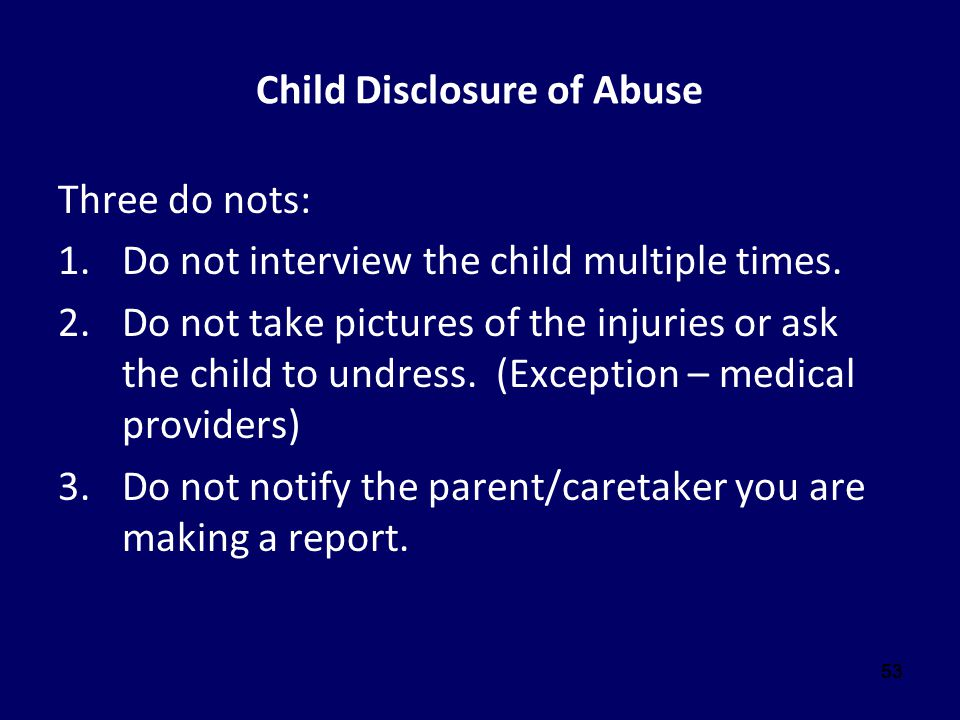 53 Child Disclosure of Abuse Three do nots: 1.Do not interview the child multiple times. 2.Do not take pictures of the injuries or ask the child to un