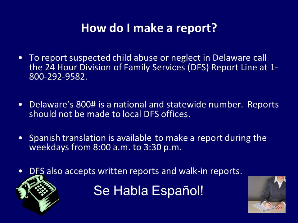 54 How do I make a report? To report suspected child abuse or neglect in Delaware call the 24 Hour Division of Family Services (DFS) Report Line at 1-