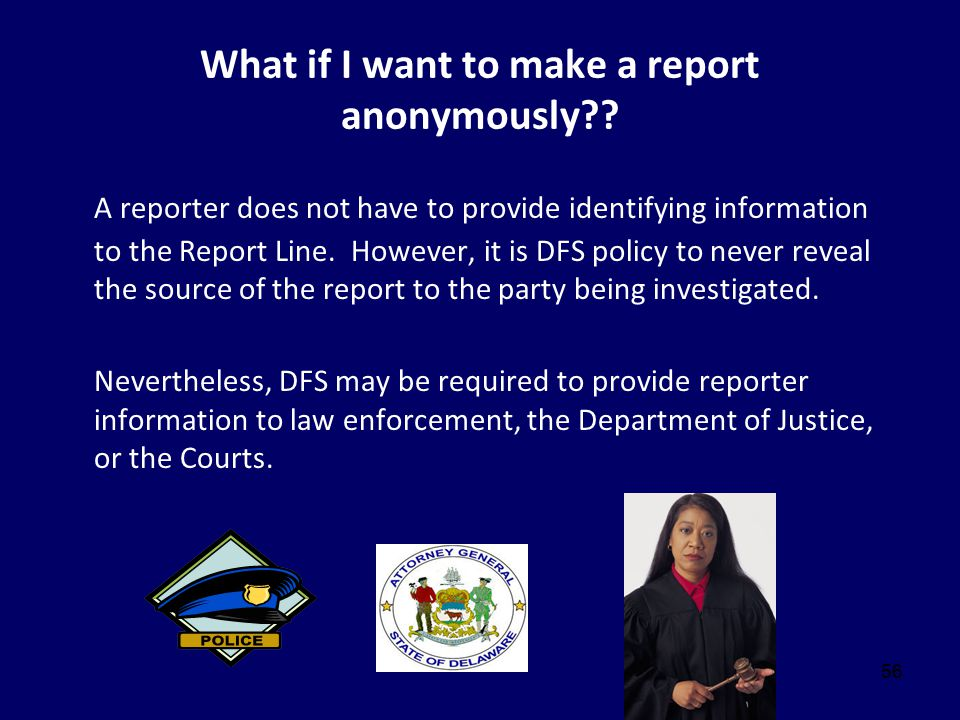 56 What if I want to make a report anonymously?? A reporter does not have to provide identifying information to the Report Line. However, it is DFS po