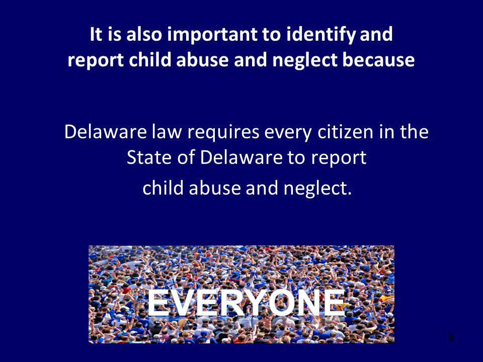 777 Title 16, Subsection 903 of the Delaware Code states: Any person, agency, organization or entity who knows or in good faith suspects child abuse or neglect shall make a report in accordance with § 904 of this title.