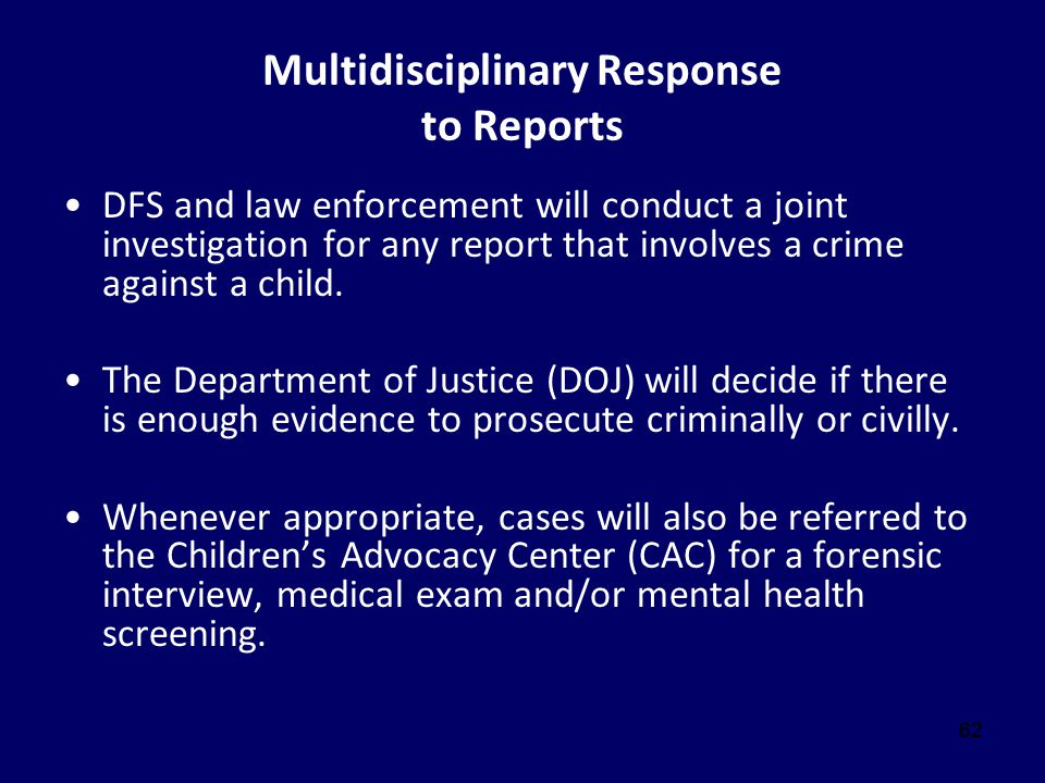 62 Multidisciplinary Response to Reports DFS and law enforcement will conduct a joint investigation for any report that involves a crime against a chi